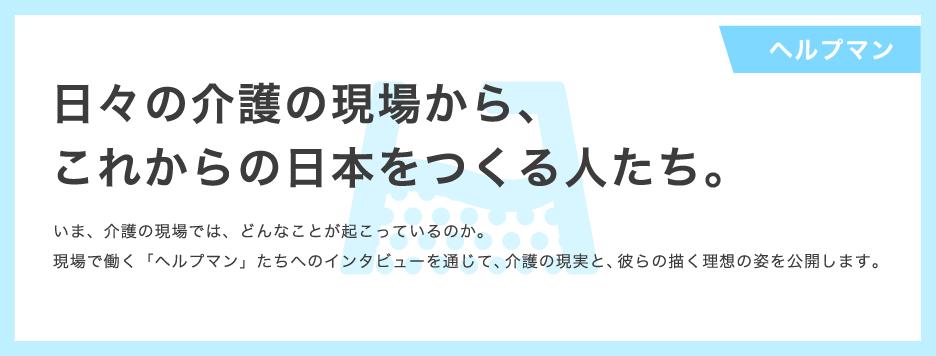 【ヘルプマン】  日本の介護の現場から、これからの日本をつくる人たち。 いま、介護の現場では、どんなことが起こっているのか。 現場で働く「ヘルプマン」たちへのインタビューを通じて、介護の現実と、彼らの描く理想の姿を公開します。