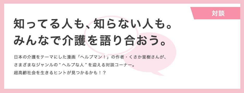 """知ってる人も、知らない人も。 みんなで介護を語り合おう。 日本の介護をテーマにした漫画「ヘルプマン!」の作者・くさか里樹さんが、 さまざまなジャンルの""""ヘルプな人""""を迎える対談コーナー。 超高齢社会を生きるヒントが見つかるかも!?"""
