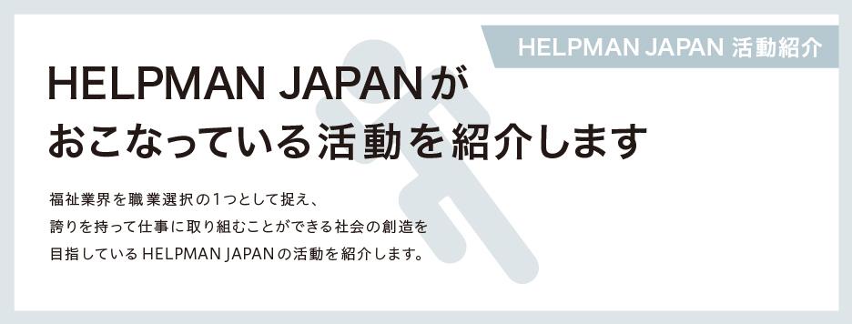 【HELPMAN JAPAN 活動紹介】  HELPMAN JAPANが普段 おこなっている活動を紹介します。  福祉業界を当たり前のように職業選択の1つとして捉え、 誇りを持って仕事に取り組むことができる社会を創造する。 そんな世界を目指しているHELPMAN JAPANの活動を紹介します。