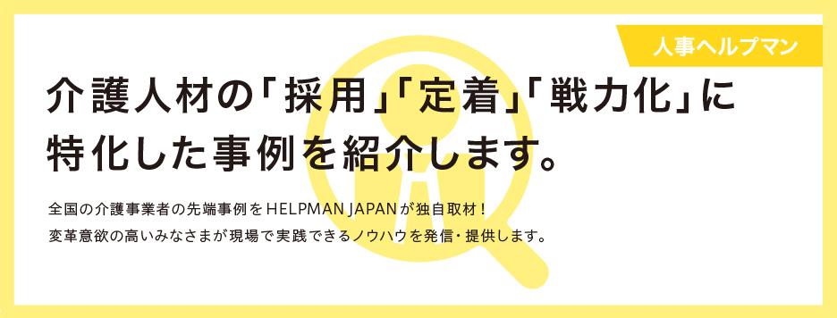 【人事ヘルプマン】  介護人材の「採用」「定着」「戦力化」に 特化した事例を紹介します。  全国の介護事業者の先端事例をHELPMAN JAPANが独自取材! 変革意欲の高いみなさまが現場で実践できるノウハウを発信・提供します。