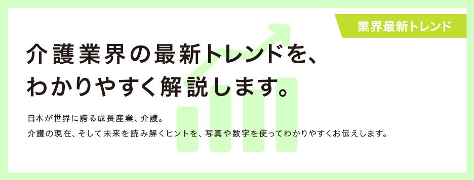 【業界最新トレンド】  介護業界の最新トレンドを、 わかりやすく解説します。  日本が世界に誇る成長産業、介護。 介護の現在、そして未来を読み解くヒントを、写真や数字を使ってわかりやすくお伝えします。